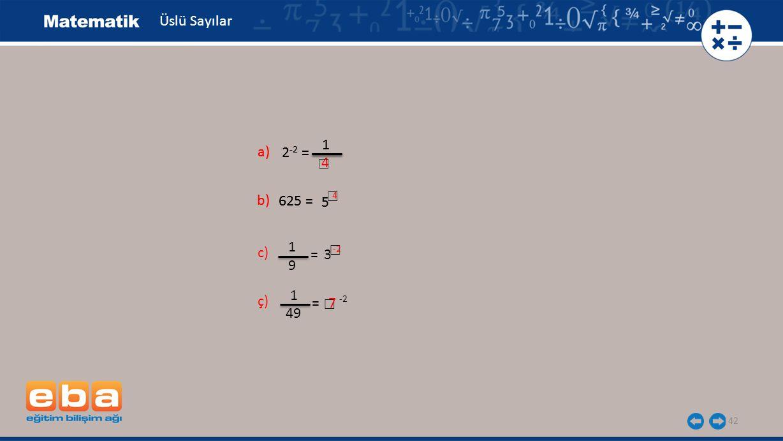 ☐ 42 Üslü Sayılar a) 2 -2 = 1 b) 625 = 5 c) = 3 1 9 ç) = -2 1 49 a) 2 -2 = 1 b) 625 = 5 7 4 ☐ ☐ 4 ☐ -2