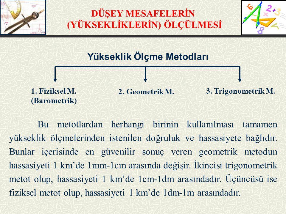 DÜŞEY MESAFELERİN (YÜKSEKLİKLERİN) ÖLÇÜLMESİ Yükseklik Ölçme Metodları 1. Fiziksel M. (Barometrik) 2. Geometrik M. 3. Trigonometrik M. Bu metotlardan