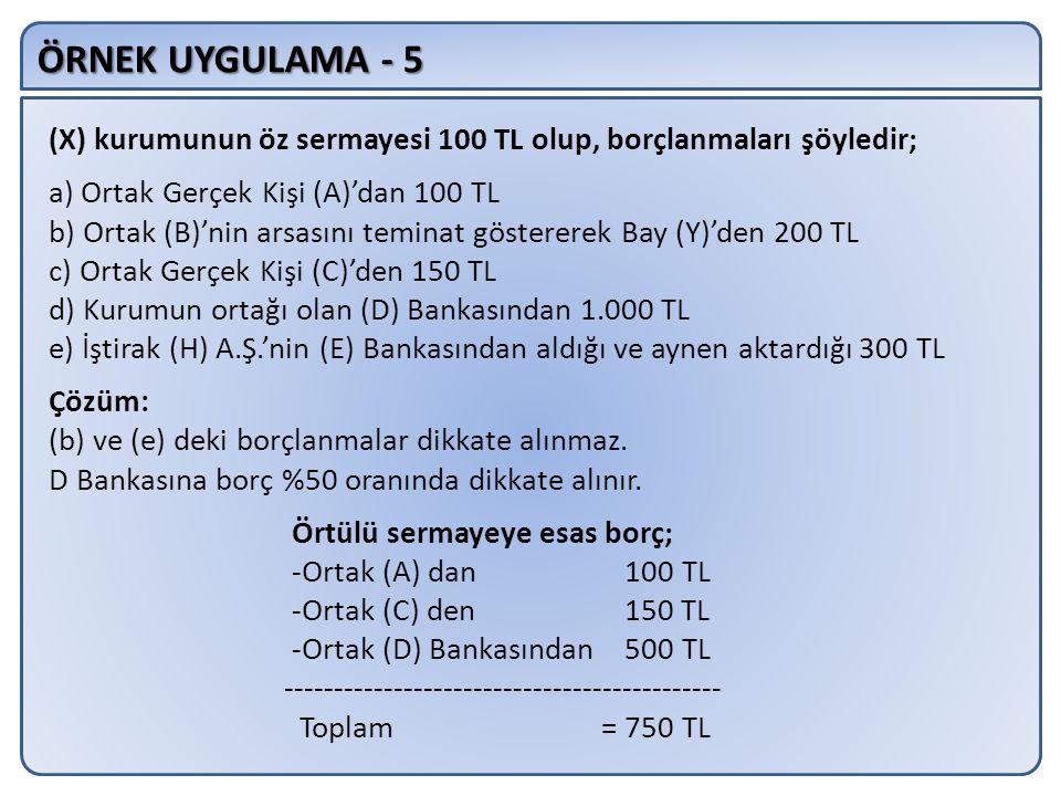 ÖRNEK UYGULAMA - 5 (X) kurumunun öz sermayesi 100 TL olup, borçlanmaları şöyledir; a) Ortak Gerçek Kişi (A)'dan 100 TL b) Ortak (B)'nin arsasını teminat göstererek Bay (Y)'den 200 TL c) Ortak Gerçek Kişi (C)'den 150 TL d) Kurumun ortağı olan (D) Bankasından 1.000 TL e) İştirak (H) A.Ş.'nin (E) Bankasından aldığı ve aynen aktardığı 300 TL Çözüm: (b) ve (e) deki borçlanmalar dikkate alınmaz.
