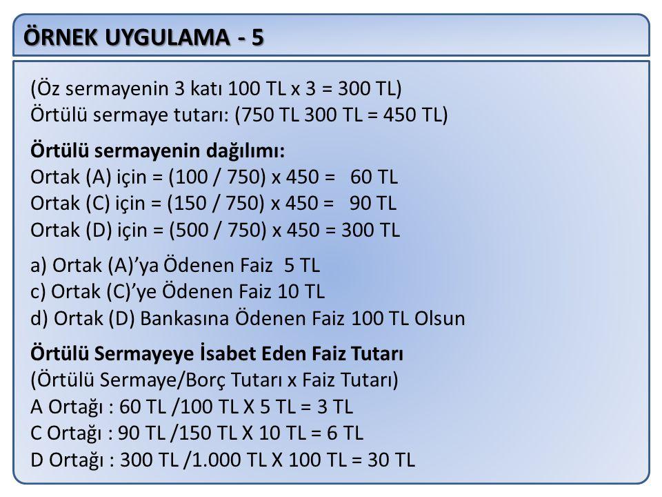 ÖRNEK UYGULAMA - 5 (Öz sermayenin 3 katı 100 TL x 3 = 300 TL) Örtülü sermaye tutarı: (750 TL 300 TL = 450 TL) Örtülü sermayenin dağılımı: Ortak (A) için = (100 / 750) x 450 = 60 TL Ortak (C) için = (150 / 750) x 450 = 90 TL Ortak (D) için = (500 / 750) x 450 = 300 TL a) Ortak (A)'ya Ödenen Faiz 5 TL c) Ortak (C)'ye Ödenen Faiz 10 TL d) Ortak (D) Bankasına Ödenen Faiz 100 TL Olsun Örtülü Sermayeye İsabet Eden Faiz Tutarı (Örtülü Sermaye/Borç Tutarı x Faiz Tutarı) A Ortağı : 60 TL /100 TL X 5 TL = 3 TL C Ortağı : 90 TL /150 TL X 10 TL = 6 TL D Ortağı : 300 TL /1.000 TL X 100 TL = 30 TL