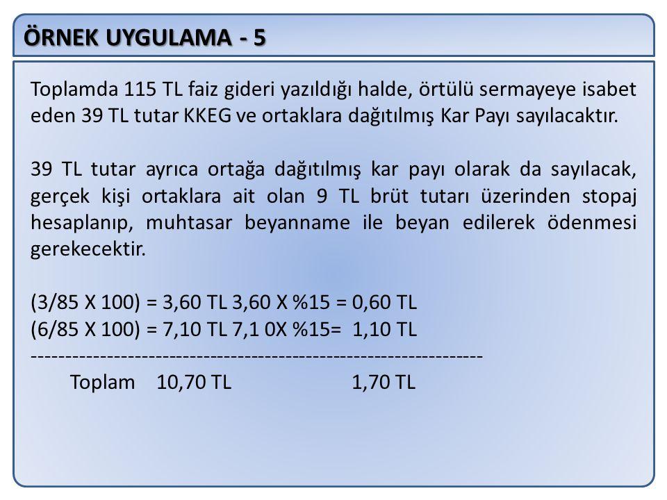 ÖRNEK UYGULAMA - 5 Toplamda 115 TL faiz gideri yazıldığı halde, örtülü sermayeye isabet eden 39 TL tutar KKEG ve ortaklara dağıtılmış Kar Payı sayılacaktır.