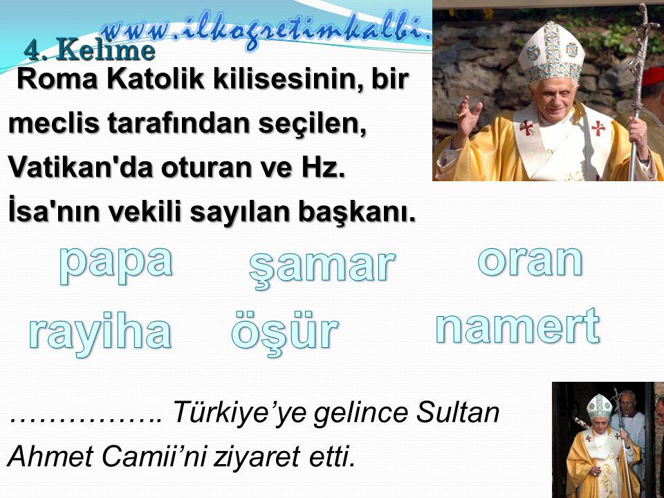 4. Kelime Roma Katolik kilisesinin, bir meclis tarafından seçilen, Vatikan da oturan ve Hz.