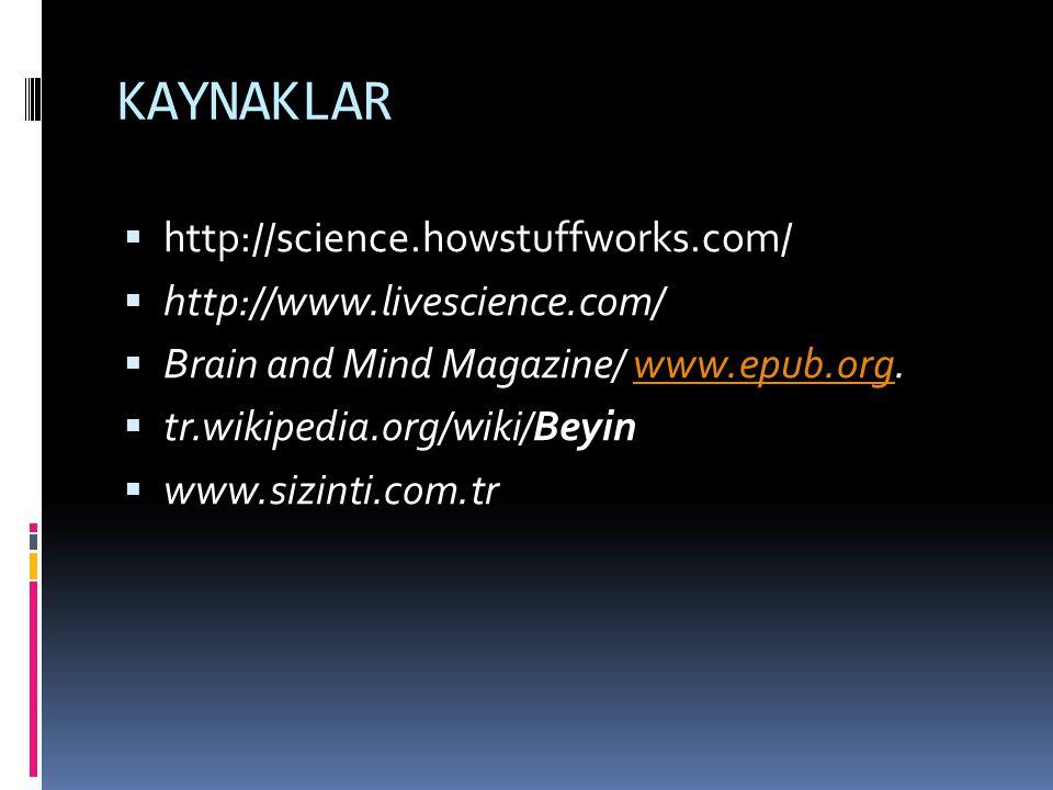 KAYNAKLAR  http://science.howstuffworks.com/  http://www.livescience.com/  Brain and Mind Magazine/ www.epub.org.www.epub.org  tr.wikipedia.org/wiki/Beyin  www.sizinti.com.tr