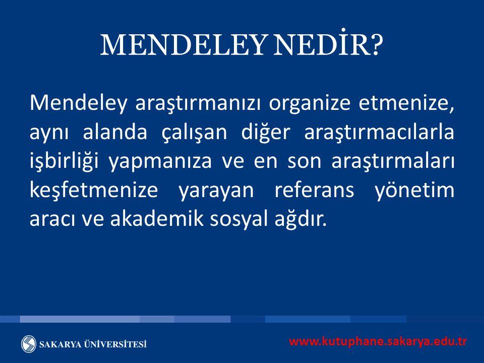 www.kutuphane.sakarya.edu.tr MENDELEY NEDİR? Mendeley araştırmanızı organize etmenize, aynı alanda çalışan diğer araştırmacılarla işbirliği yapmanıza
