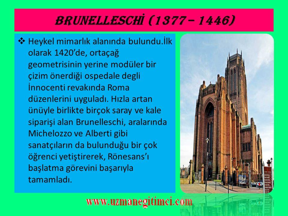 BRUNELLESCH İ (1377 – 1446)  İtalyan mimar, heykelci ve ressam. Tıp ve teknik konularında öğrenim gördükten sonra kuyumcu çıraklığı yaptı. Roma'ya ya
