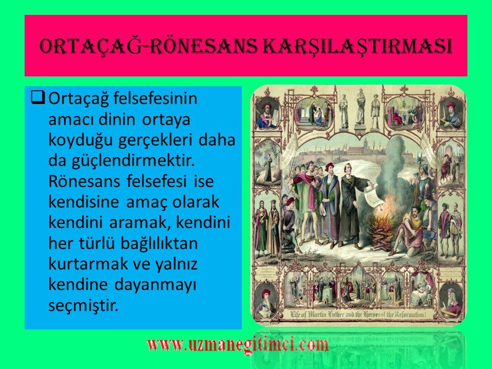 ORTAÇA Ğ -RÖNESANS KAR Ş ILA Ş TIRMASI  Ortaçağ filozofları din adamlarıdır. Onlar için doğru zaten açıktadır, aranmasın gerek yoktur. Hazır olana da