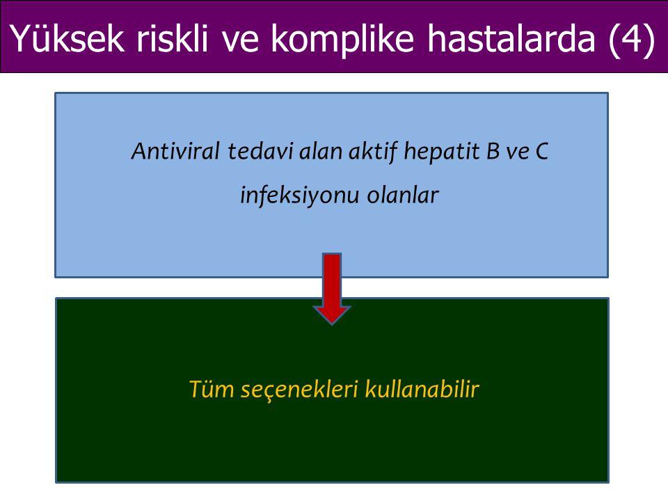 Yüksek riskli ve komplike hastalarda (4) Antiviral tedavi alan aktif hepatit B ve C infeksiyonu olanlar Tüm seçenekleri kullanabilir