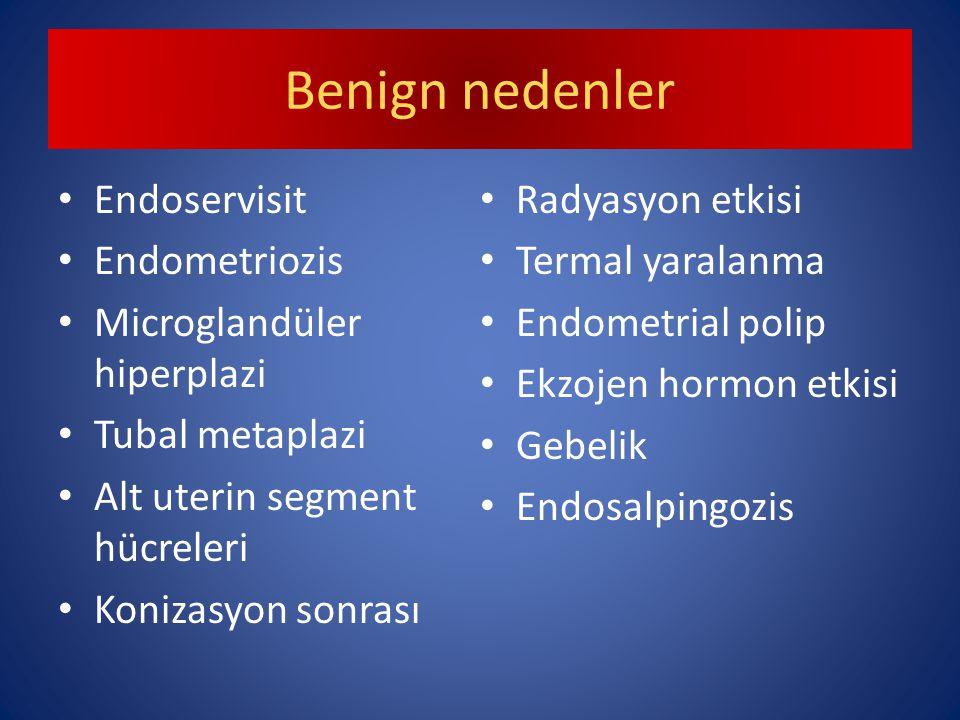 Benign nedenler Endoservisit Endometriozis Microglandüler hiperplazi Tubal metaplazi Alt uterin segment hücreleri Konizasyon sonrası Radyasyon etkisi Termal yaralanma Endometrial polip Ekzojen hormon etkisi Gebelik Endosalpingozis
