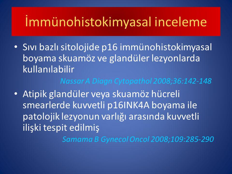 İmmünohistokimyasal inceleme Sıvı bazlı sitolojide p16 immünohistokimyasal boyama skuamöz ve glandüler lezyonlarda kullanılabilir Nassar A Diagn Cytopathol 2008;36:142-148 Atipik glandüler veya skuamöz hücreli smearlerde kuvvetli p16INK4A boyama ile patolojik lezyonun varlığı arasında kuvvetli ilişki tespit edilmiş Samama B Gynecol Oncol 2008;109:285-290