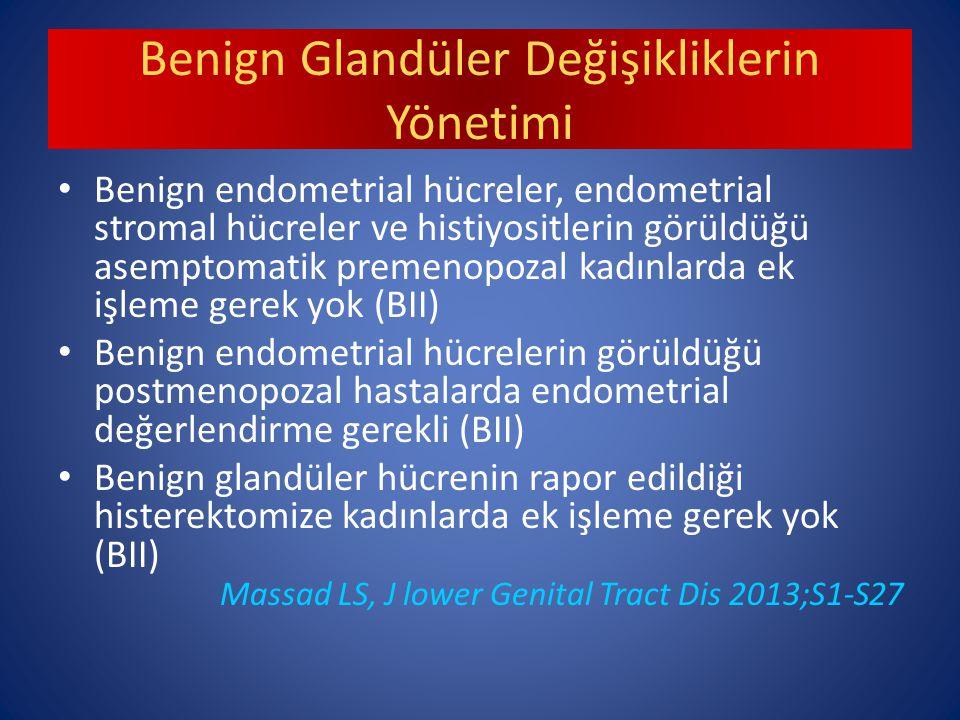 Benign Glandüler Değişikliklerin Yönetimi Benign endometrial hücreler, endometrial stromal hücreler ve histiyositlerin görüldüğü asemptomatik premenopozal kadınlarda ek işleme gerek yok (BII) Benign endometrial hücrelerin görüldüğü postmenopozal hastalarda endometrial değerlendirme gerekli (BII) Benign glandüler hücrenin rapor edildiği histerektomize kadınlarda ek işleme gerek yok (BII) Massad LS, J lower Genital Tract Dis 2013;S1-S27