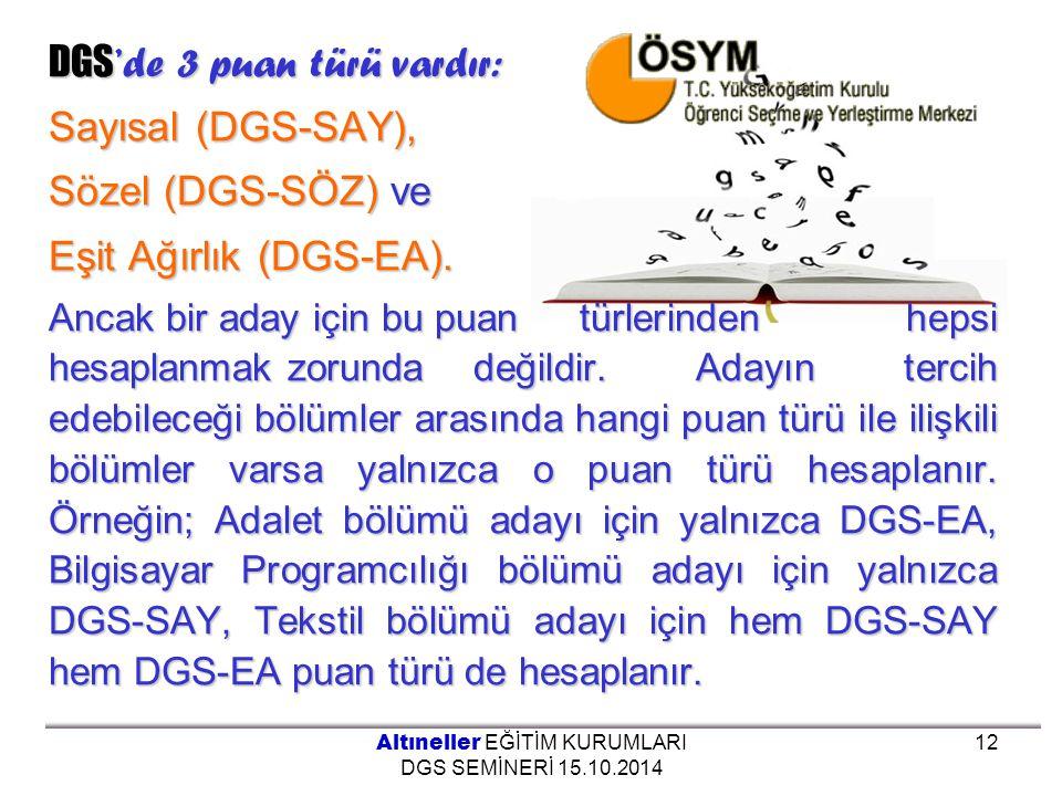DGS 'de 3 puan türü vardır: Sayısal (DGS-SAY), Sözel (DGS-SÖZ) ve Eşit Ağırlık (DGS-EA). Ancak bir aday için bu puan türlerinden hepsi hesaplanmak zor