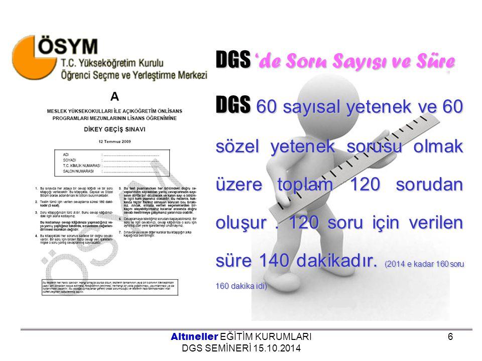DGS 'de Soru Sayısı ve Süre DGS 60 sayısal yetenek ve 60 sözel yetenek sorusu olmak üzere toplam 120 sorudan oluşur. 120 soru için verilen süre 140 da