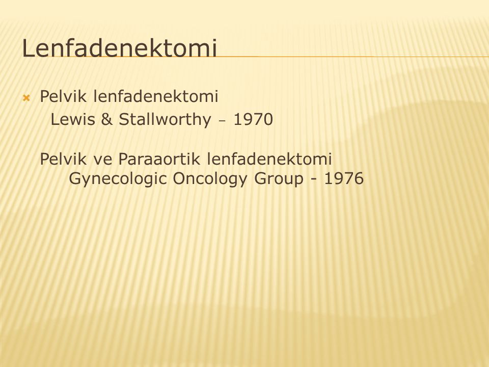 Lenfadenektomi  Pelvik lenfadenektomi Lewis & Stallworthy – 1970 Pelvik ve Paraaortik lenfadenektomi Gynecologic Oncology Group - 1976