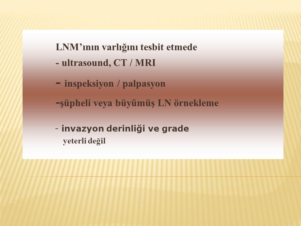 LNM'ının varlığını tesbit etmede - ultrasound, CT / MRI - inspeksiyon / palpasyon - şüpheli veya büyümüş LN örnekleme - invazyon derinliği ve grade ye