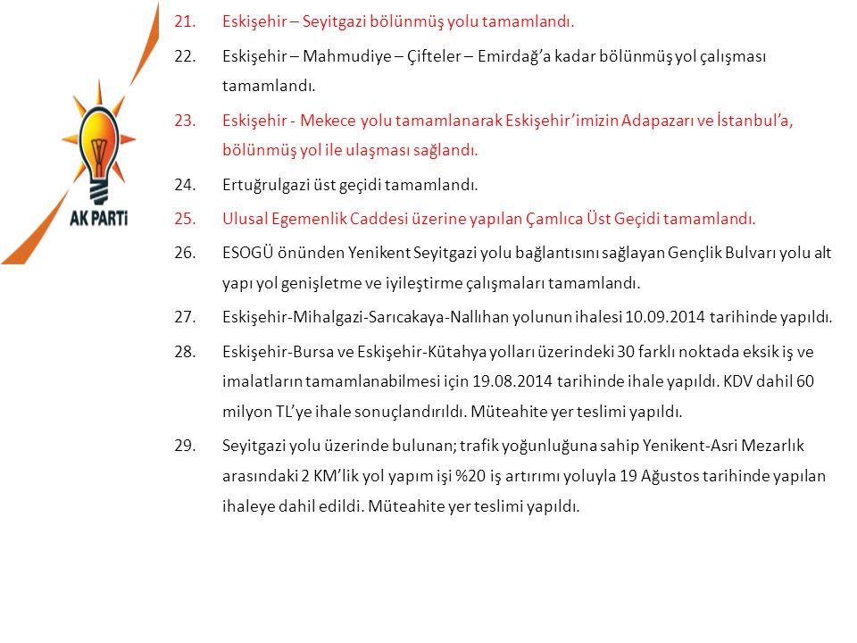 21.Eskişehir – Seyitgazi bölünmüş yolu tamamlandı. 22.Eskişehir – Mahmudiye – Çifteler – Emirdağ'a kadar bölünmüş yol çalışması tamamlandı. 23.Eskişeh