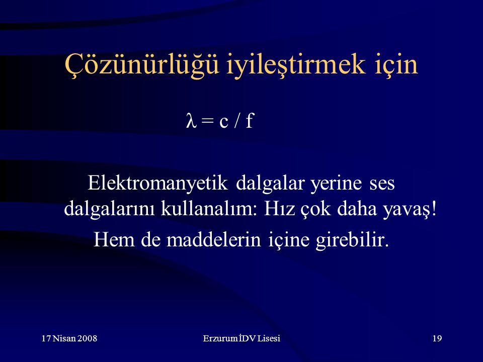 17 Nisan 2008Erzurum İDV Lisesi19 Çözünürlüğü iyileştirmek için λ = c / f Elektromanyetik dalgalar yerine ses dalgalarını kullanalım: Hız çok daha yavaş.