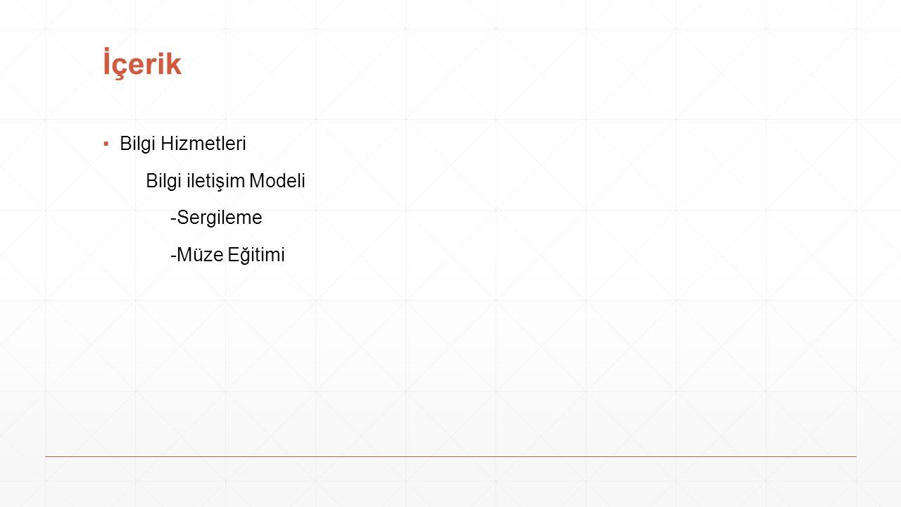 İçerik ▪Bilgi Hizmetleri Bilgi iletişim Modeli -Sergileme -Müze Eğitimi