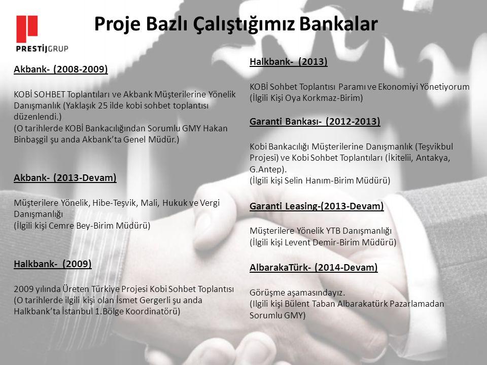 Proje Bazlı Çalıştığımız Bankalar Akbank- (2008-2009) KOBİ SOHBET Toplantıları ve Akbank Müşterilerine Yönelik Danışmanlık (Yaklaşık 25 ilde kobi sohbet toplantısı düzenlendi.) (O tarihlerde KOBİ Bankacılığından Sorumlu GMY Hakan Binbaşgil şu anda Akbank'ta Genel Müdür.) Akbank- (2013-Devam) Müşterilere Yönelik, Hibe-Teşvik, Mali, Hukuk ve Vergi Danışmanlığı (İlgili kişi Cemre Bey-Birim Müdürü) Halkbank-(2009) 2009 yılında Üreten Türkiye Projesi Kobi Sohbet Toplantısı (O tarihlerde ilgili kişi olan İsmet Gergerli şu anda Halkbank'ta İstanbul 1.Bölge Koordinatörü) Halkbank-(2013) KOBİ Sohbet Toplantısı Paramı ve Ekonomiyi Yönetiyorum (İlgili Kişi Oya Korkmaz-Birim) Garanti Bankası- (2012-2013) Kobi Bankacılığı Müşterilerine Danışmanlık (Teşvikbul Projesi) ve Kobi Sohbet Toplantıları (İkitelii, Antakya, G.Antep).