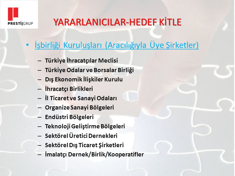 YARARLANICILAR-HEDEF KİTLE İşbirliği Kuruluşları (Aracılığıyla Üye Şirketler) – Türkiye İhracatçılar Meclisi – Türkiye Odalar ve Borsalar Birliği – Dış Ekonomik İlişkiler Kurulu – İhracatçı Birlikleri – İl Ticaret ve Sanayi Odaları – Organize Sanayi Bölgeleri – Endüstri Bölgeleri – Teknoloji Geliştirme Bölgeleri – Sektörel Üretici Dernekleri – Sektörel Dış Ticaret Şirketleri – İmalatçı Dernek/Birlik/Kooperatifler
