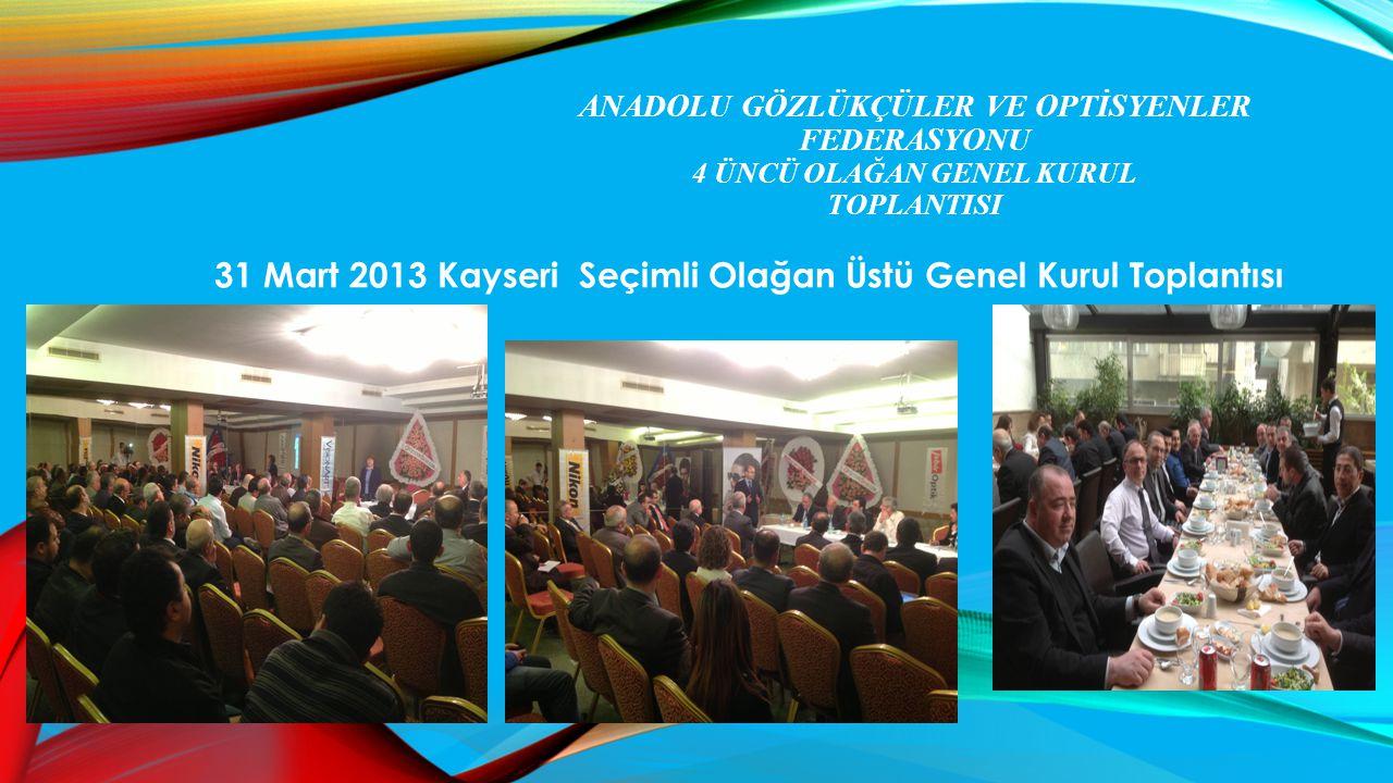 ANADOLU GÖZLÜKÇÜLER VE OPTİSYENLER FEDERASYONU 4 ÜNCÜ OLAĞAN GENEL KURUL TOPLANTISI 31 Mart 2013 Kayseri Seçimli Olağan Üstü Genel Kurul Toplantısı