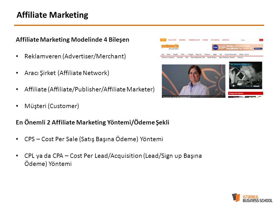 Affiliate Marketing Affiliate Marketing Modelinde 4 Bileşen Reklamveren (Advertiser/Merchant) Aracı Şirket (Affiliate Network) Affiliate (Affiliate/Publisher/Affiliate Marketer) Müşteri (Customer) En Önemli 2 Affiliate Marketing Yöntemi/Ödeme Şekli CPS – Cost Per Sale (Satış Başına Ödeme) Yöntemi CPL ya da CPA – Cost Per Lead/Acquisition (Lead/Sign up Başına Ödeme) Yöntemi