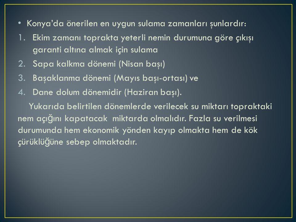 Konya'da önerilen en uygun sulama zamanları şunlardır: 1.Ekim zamanı toprakta yeterli nemin durumuna göre çıkışı garanti altına almak için sulama 2.Sa