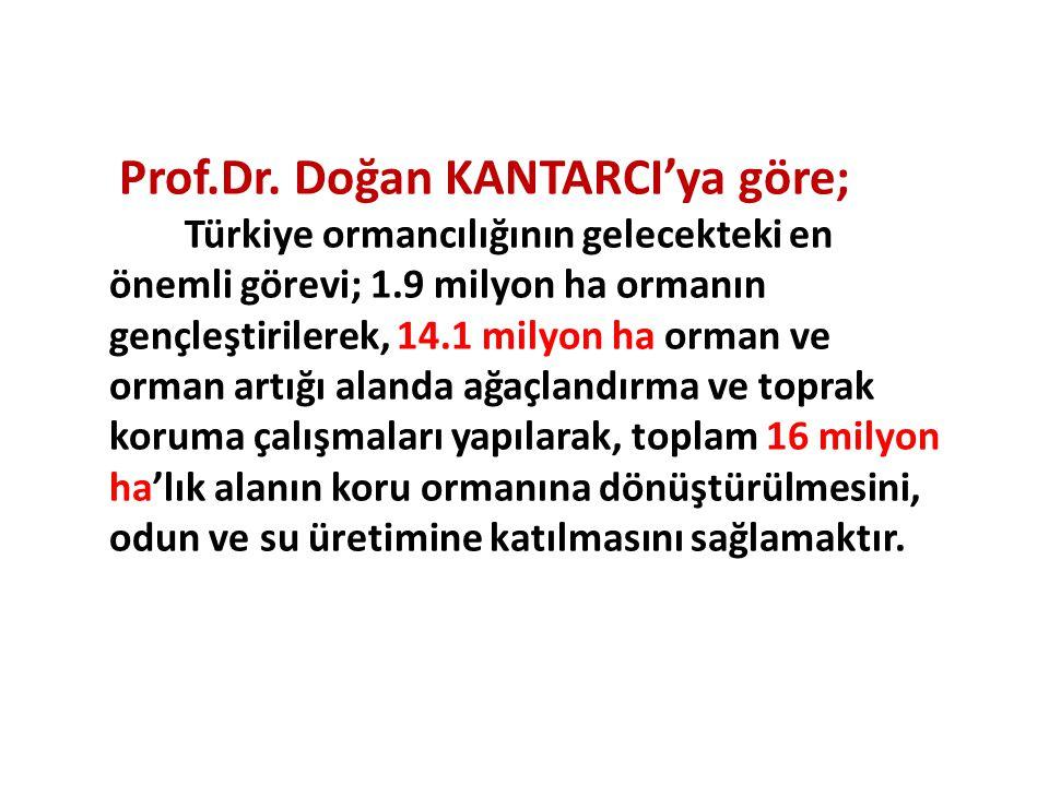 Prof.Dr. Doğan KANTARCI'ya göre; Türkiye ormancılığının gelecekteki en önemli görevi; 1.9 milyon ha ormanın gençleştirilerek, 14.1 milyon ha orman ve