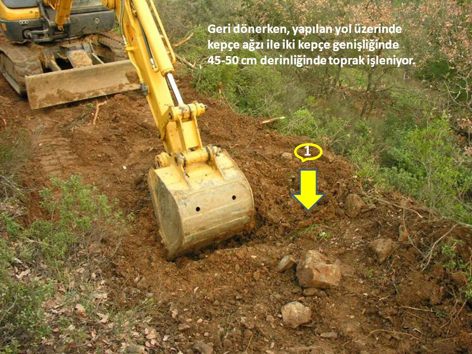 1 Geri dönerken, yapılan yol üzerinde kepçe ağzı ile iki kepçe genişliğinde 45-50 cm derinliğinde toprak işleniyor.