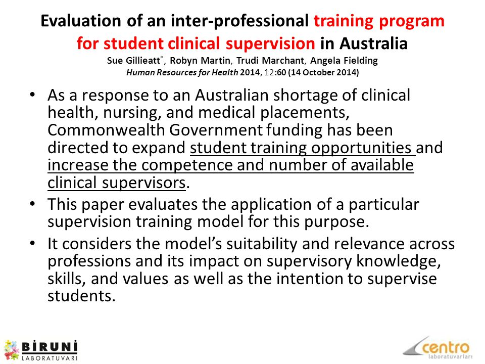 Evaluation of an inter-professional training program for student clinical supervision in Australia Sue Gillieatt *, Robyn Martin, Trudi Marchant, Angela Fielding Human Resources for Health 2014, 12:60 (14 October 2014) As a response to an Australian shortage of clinical health, nursing, and medical placements, Commonwealth Government funding has been directed to expand student training opportunities and increase the competence and number of available clinical supervisors.