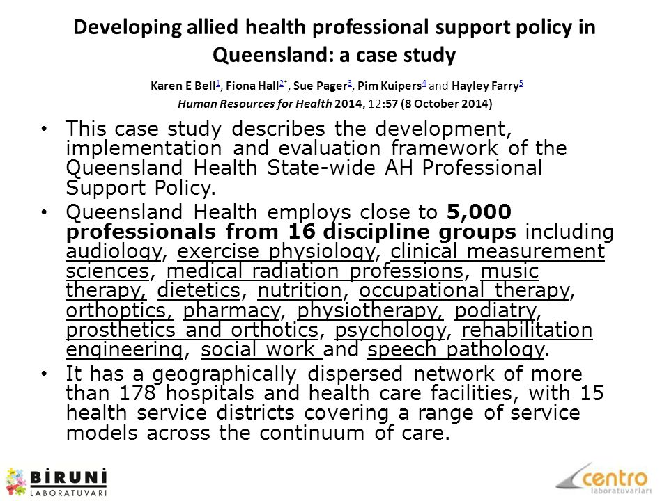 Developing allied health professional support policy in Queensland: a case study Karen E Bell 1, Fiona Hall 2*, Sue Pager 3, Pim Kuipers 4 and Hayley Farry 5 Human Resources for Health 2014, 12:57 (8 October 2014) 1 2 3 4 5 This case study describes the development, implementation and evaluation framework of the Queensland Health State-wide AH Professional Support Policy.