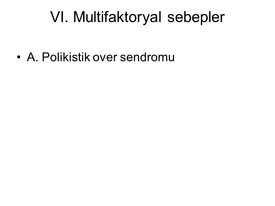 VI. Multifaktoryal sebepler A. Polikistik over sendromu