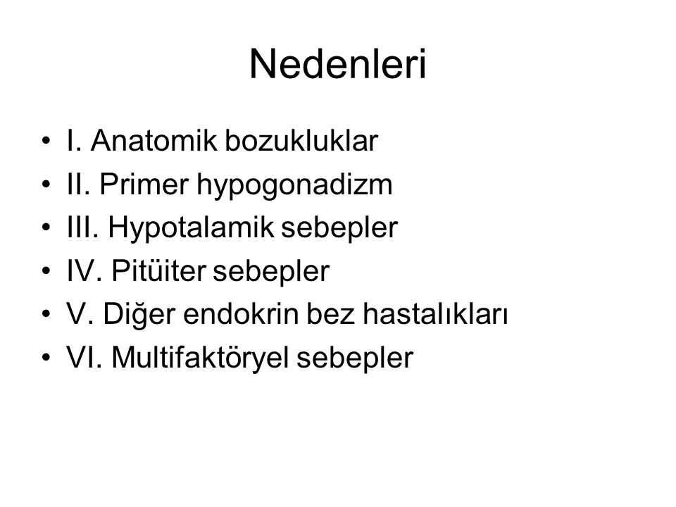 Nedenleri I. Anatomik bozukluklar II. Primer hypogonadizm III. Hypotalamik sebepler IV. Pitüiter sebepler V. Diğer endokrin bez hastalıkları VI. Multi
