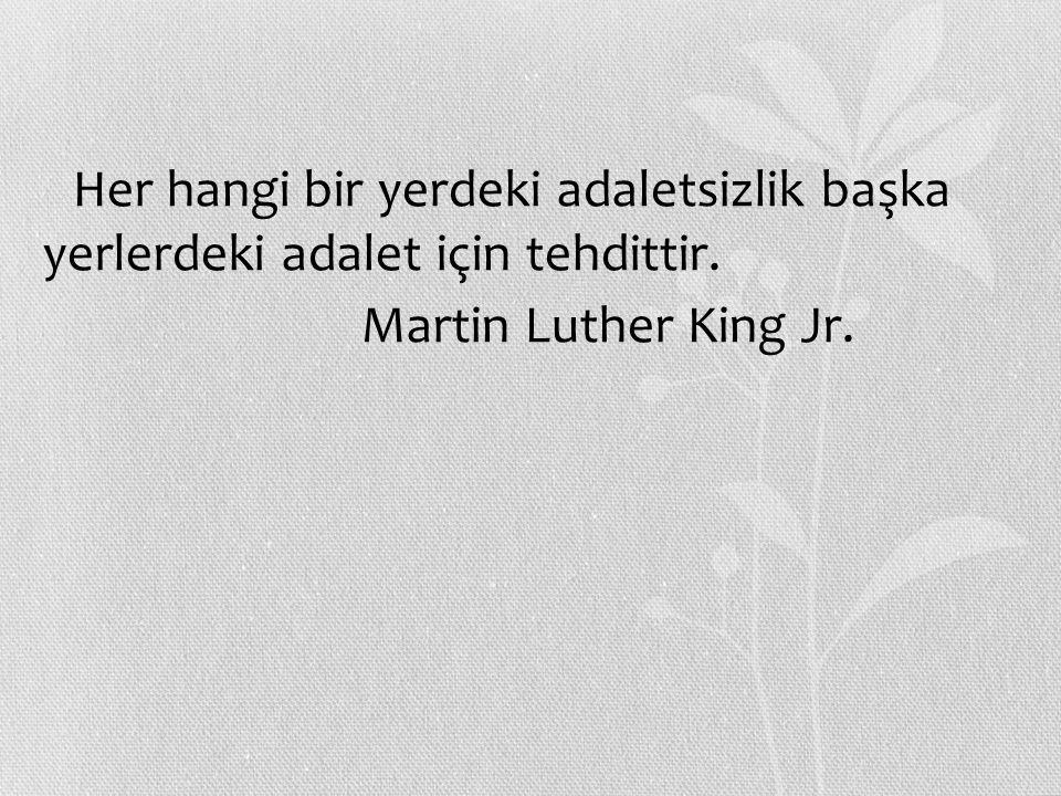 Her hangi bir yerdeki adaletsizlik başka yerlerdeki adalet için tehdittir. Martin Luther King Jr.