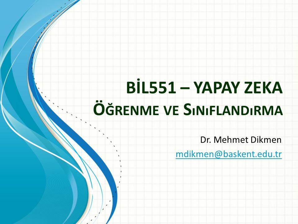 BİL551 – YAPAY ZEKA Ö ĞRENME VE S ıNıFLANDıRMA Dr. Mehmet Dikmen mdikmen@baskent.edu.tr