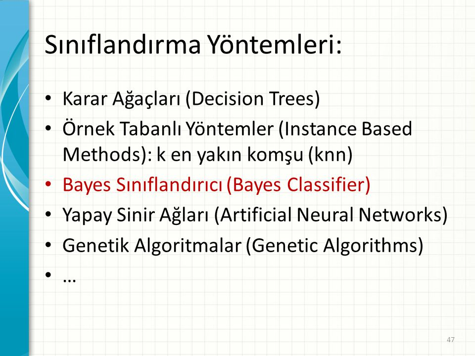 Sınıflandırma Yöntemleri: Karar Ağaçları (Decision Trees) Örnek Tabanlı Yöntemler (Instance Based Methods): k en yakın komşu (knn) Bayes Sınıflandırıc