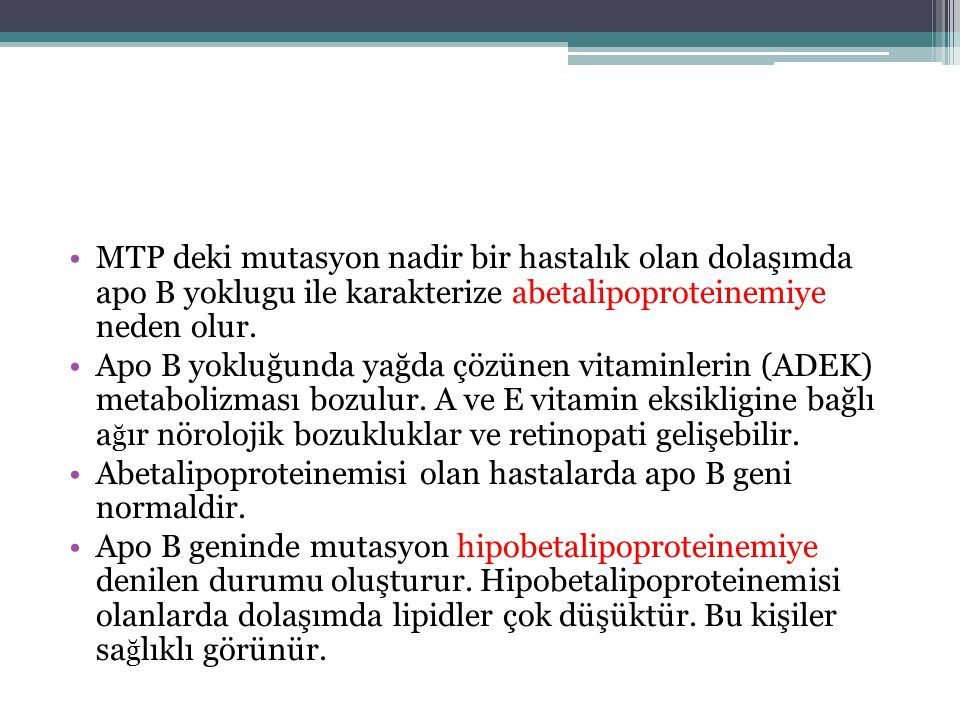 MTP deki mutasyon nadir bir hastalık olan dolaşımda apo B yoklugu ile karakterize abetalipoproteinemiye neden olur. Apo B yokluğunda yağda çözünen vit