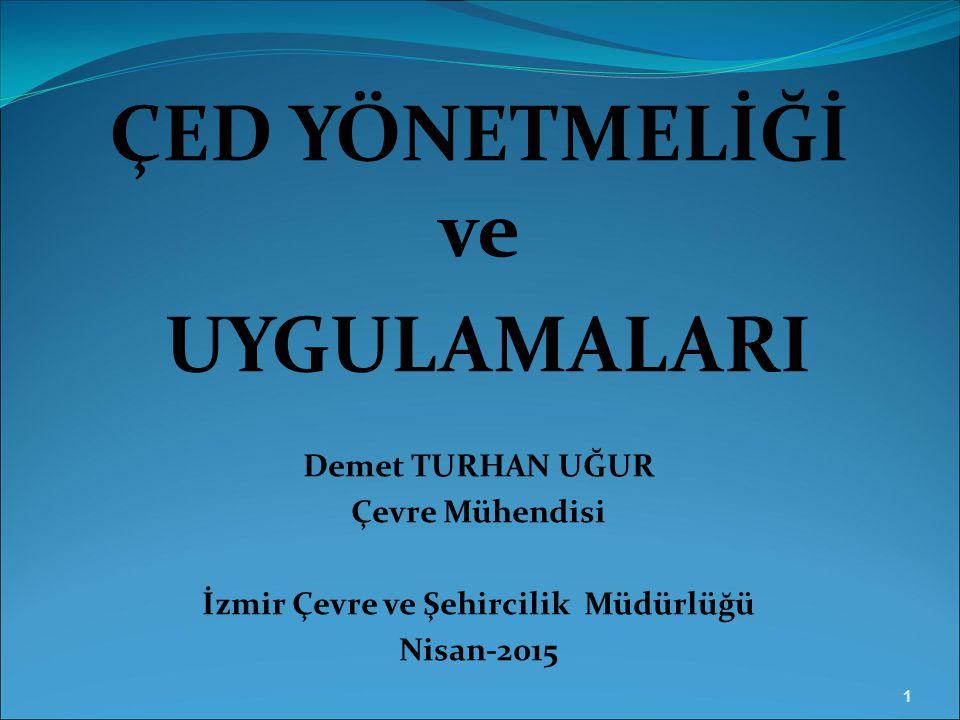 ÇED YÖNETMELİĞİ ve UYGULAMALARI Demet TURHAN UĞUR Çevre Mühendisi İzmir Çevre ve Şehircilik Müdürlüğü Nisan-2015 1