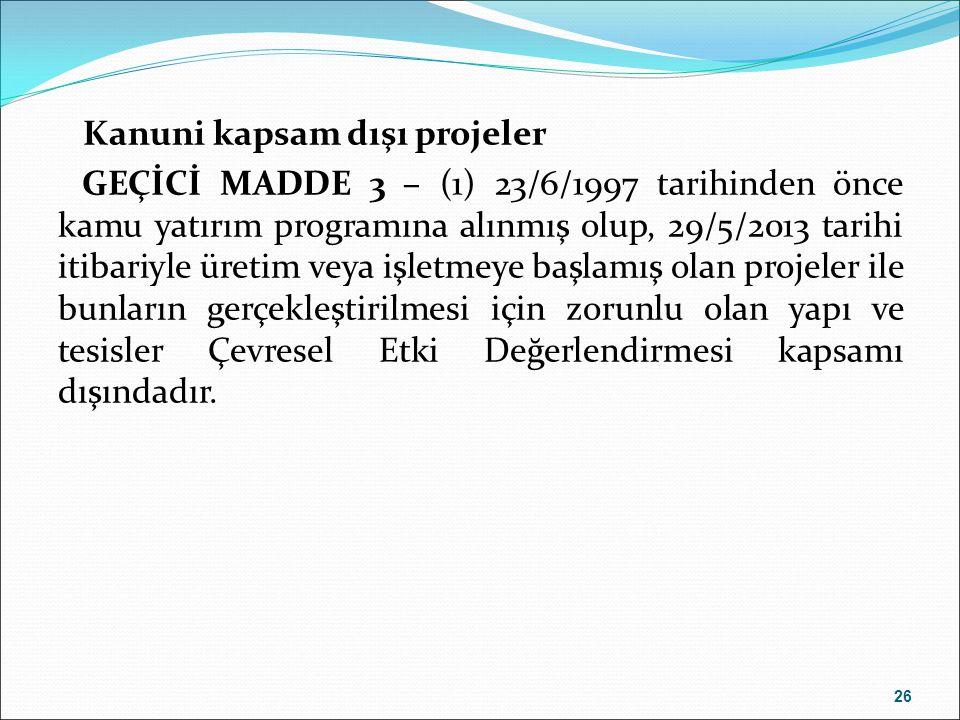 Kanuni kapsam dışı projeler GEÇİCİ MADDE 3 – (1) 23/6/1997 tarihinden önce kamu yatırım programına alınmış olup, 29/5/2013 tarihi itibariyle üretim veya işletmeye başlamış olan projeler ile bunların gerçekleştirilmesi için zorunlu olan yapı ve tesisler Çevresel Etki Değerlendirmesi kapsamı dışındadır.