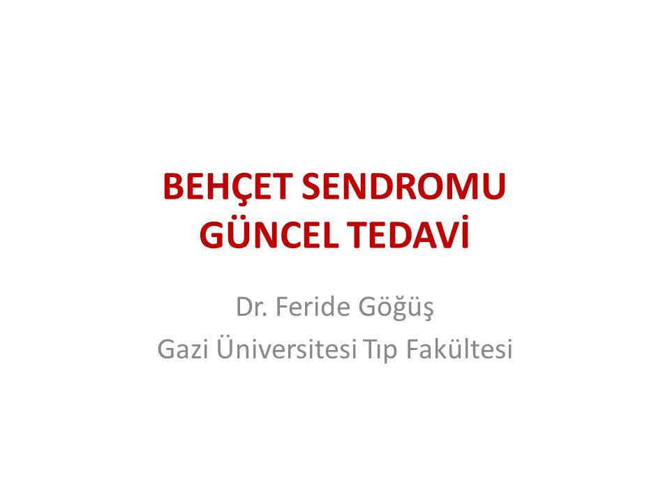 BEHÇET SENDROMU GÜNCEL TEDAVİ Dr. Feride Göğüş Gazi Üniversitesi Tıp Fakültesi
