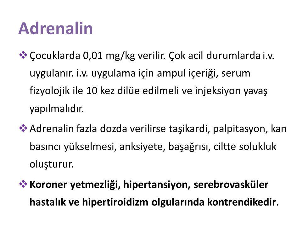 Adrenalin  Çocuklarda 0,01 mg/kg verilir. Çok acil durumlarda i.v. uygulanır. i.v. uygulama için ampul içeriği, serum fizyolojik ile 10 kez dilüe edi
