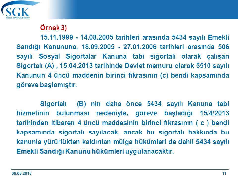 11 Örnek 3) 15.11.1999 - 14.08.2005 tarihleri arasında 5434 sayılı Emekli Sandığı Kanununa, 18.09.2005 - 27.01.2006 tarihleri arasında 506 sayılı Sosyal Sigortalar Kanuna tabi sigortalı olarak çalışan Sigortalı (A), 15.04.2013 tarihinde Devlet memuru olarak 5510 sayılı Kanunun 4 üncü maddenin birinci fıkrasının (c) bendi kapsamında göreve başlamıştır.