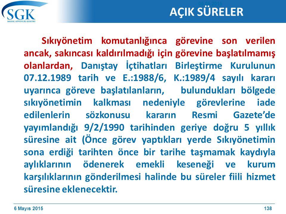 6 Mayıs 2015 Sıkıyönetim komutanlığınca görevine son verilen ancak, sakıncası kaldırılmadığı için görevine başlatılmamış olanlardan, Danıştay İçtihatları Birleştirme Kurulunun 07.12.1989 tarih ve E.:1988/6, K.:1989/4 sayılı kararı uyarınca göreve başlatılanların, bulundukları bölgede sıkıyönetimin kalkması nedeniyle görevlerine iade edilenlerin sözkonusu kararın Resmi Gazete'de yayımlandığı 9/2/1990 tarihinden geriye doğru 5 yıllık süresine ait (Önce görev yaptıkları yerde Sıkıyönetimin sona erdiği tarihten önce bir tarihe taşmamak kaydıyla aylıklarının ödenerek emekli keseneği ve kurum karşılıklarının gönderilmesi halinde bu süreler fiili hizmet süresine eklenecektir.