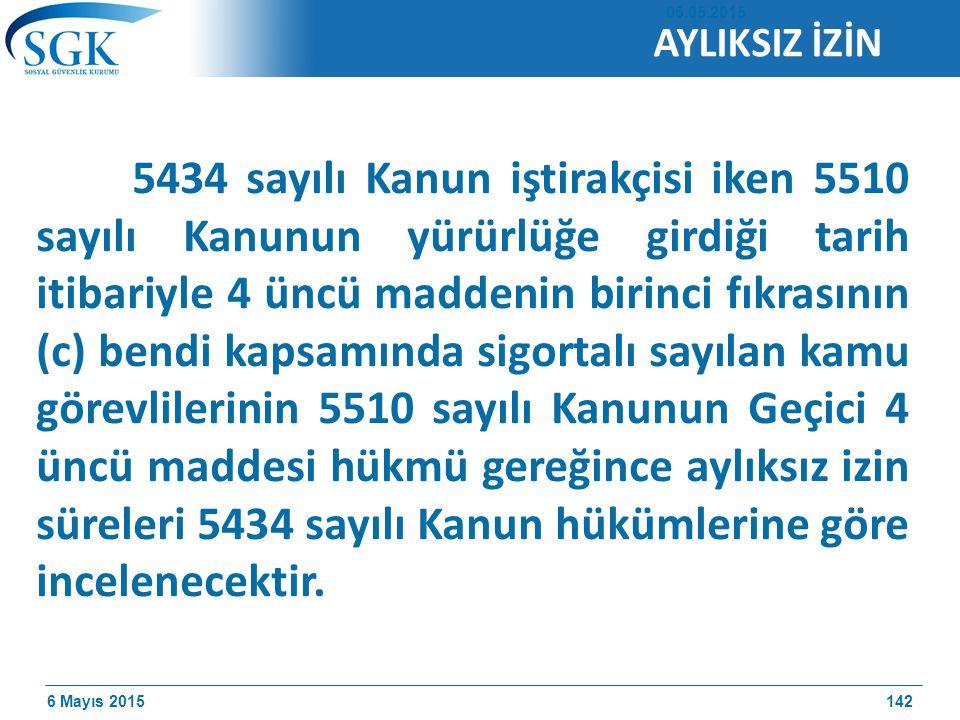 6 Mayıs 2015 5434 sayılı Kanun iştirakçisi iken 5510 sayılı Kanunun yürürlüğe girdiği tarih itibariyle 4 üncü maddenin birinci fıkrasının (c) bendi kapsamında sigortalı sayılan kamu görevlilerinin 5510 sayılı Kanunun Geçici 4 üncü maddesi hükmü gereğince aylıksız izin süreleri 5434 sayılı Kanun hükümlerine göre incelenecektir.