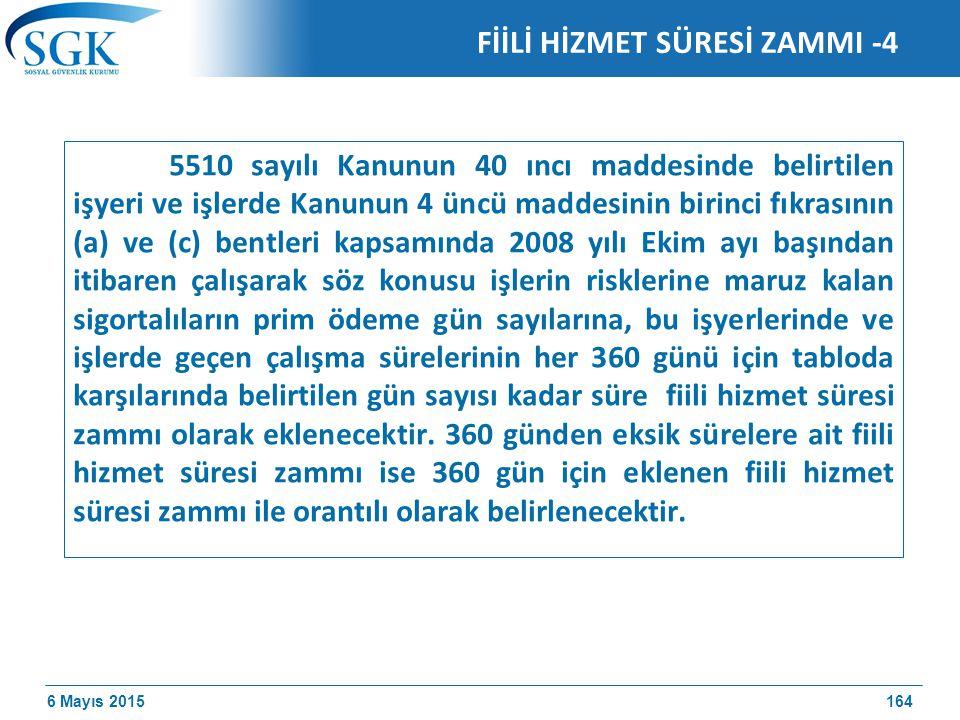 6 Mayıs 2015 FİİLİ HİZMET SÜRESİ ZAMMI -4 5510 sayılı Kanunun 40 ıncı maddesinde belirtilen işyeri ve işlerde Kanunun 4 üncü maddesinin birinci fıkrasının (a) ve (c) bentleri kapsamında 2008 yılı Ekim ayı başından itibaren çalışarak söz konusu işlerin risklerine maruz kalan sigortalıların prim ödeme gün sayılarına, bu işyerlerinde ve işlerde geçen çalışma sürelerinin her 360 günü için tabloda karşılarında belirtilen gün sayısı kadar süre fiili hizmet süresi zammı olarak eklenecektir.