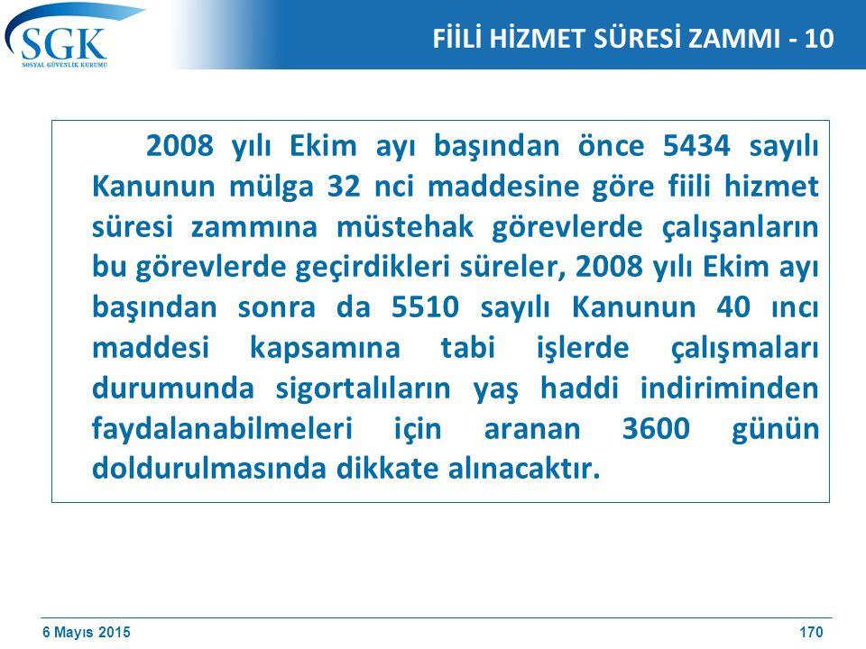 6 Mayıs 2015 2008 yılı Ekim ayı başından önce 5434 sayılı Kanunun mülga 32 nci maddesine göre fiili hizmet süresi zammına müstehak görevlerde çalışanların bu görevlerde geçirdikleri süreler, 2008 yılı Ekim ayı başından sonra da 5510 sayılı Kanunun 40 ıncı maddesi kapsamına tabi işlerde çalışmaları durumunda sigortalıların yaş haddi indiriminden faydalanabilmeleri için aranan 3600 günün doldurulmasında dikkate alınacaktır.