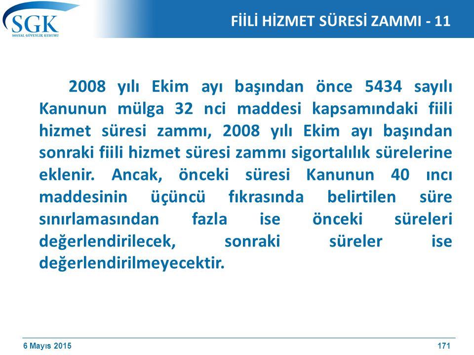 6 Mayıs 2015 2008 yılı Ekim ayı başından önce 5434 sayılı Kanunun mülga 32 nci maddesi kapsamındaki fiili hizmet süresi zammı, 2008 yılı Ekim ayı başından sonraki fiili hizmet süresi zammı sigortalılık sürelerine eklenir.