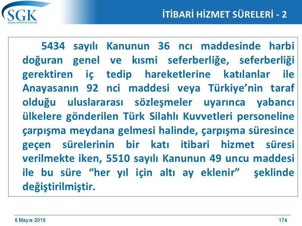6 Mayıs 2015 İTİBARİ HİZMET SÜRELERİ - 2 5434 sayılı Kanunun 36 ncı maddesinde harbi doğuran genel ve kısmi seferberliğe, seferberliği gerektiren iç tedip hareketlerine katılanlar ile Anayasanın 92 nci maddesi veya Türkiye'nin taraf olduğu uluslararası sözleşmeler uyarınca yabancı ülkelere gönderilen Türk Silahlı Kuvvetleri personeline çarpışma meydana gelmesi halinde, çarpışma süresince geçen sürelerinin bir katı itibari hizmet süresi verilmekte iken, 5510 sayılı Kanunun 49 uncu maddesi ile bu süre her yıl için altı ay eklenir şeklinde değiştirilmiştir.