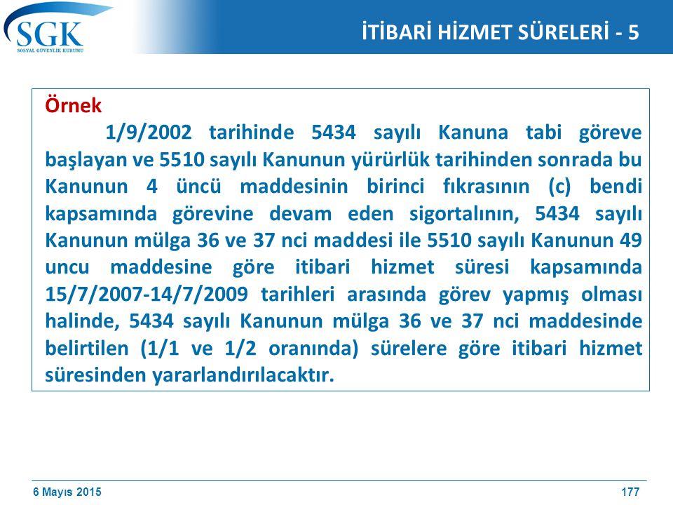 6 Mayıs 2015 Örnek 1/9/2002 tarihinde 5434 sayılı Kanuna tabi göreve başlayan ve 5510 sayılı Kanunun yürürlük tarihinden sonrada bu Kanunun 4 üncü maddesinin birinci fıkrasının (c) bendi kapsamında görevine devam eden sigortalının, 5434 sayılı Kanunun mülga 36 ve 37 nci maddesi ile 5510 sayılı Kanunun 49 uncu maddesine göre itibari hizmet süresi kapsamında 15/7/2007-14/7/2009 tarihleri arasında görev yapmış olması halinde, 5434 sayılı Kanunun mülga 36 ve 37 nci maddesinde belirtilen (1/1 ve 1/2 oranında) sürelere göre itibari hizmet süresinden yararlandırılacaktır.