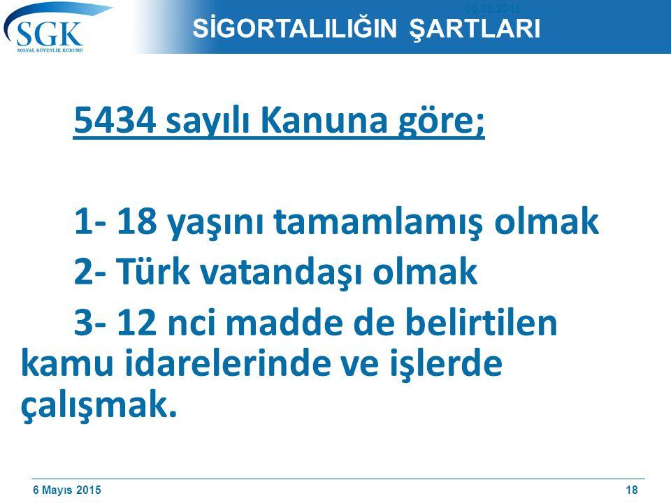 6 Mayıs 2015 SİGORTALILIĞIN ŞARTLARI 5434 sayılı Kanuna göre; 1- 18 yaşını tamamlamış olmak 2- Türk vatandaşı olmak 3- 12 nci madde de belirtilen kamu idarelerinde ve işlerde çalışmak.