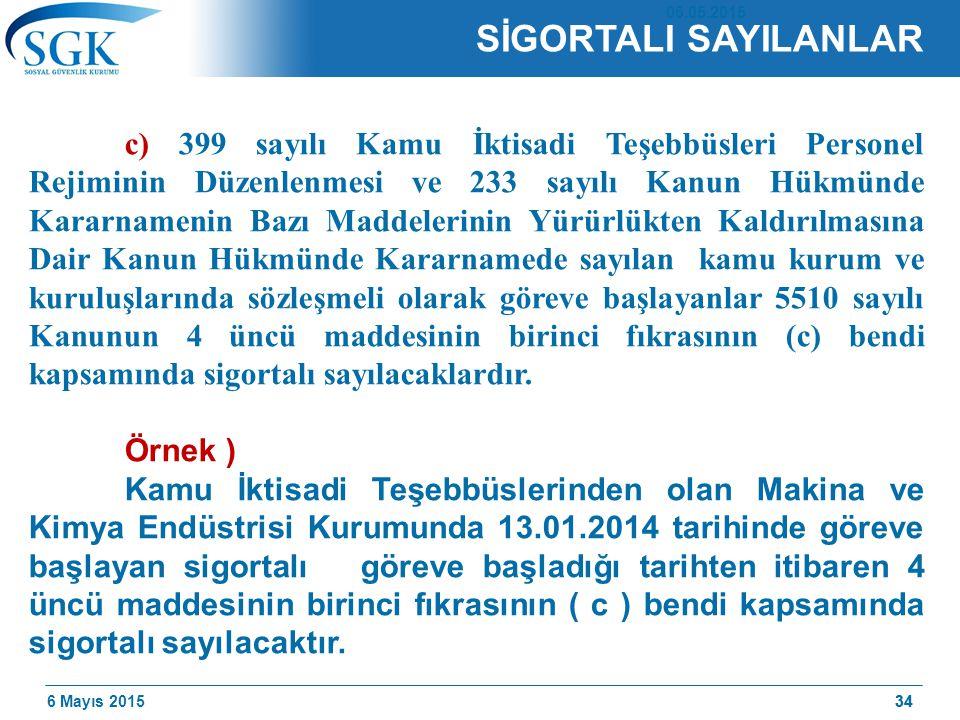 6 Mayıs 201534 SİGORTALI SAYILANLAR c) 399 sayılı Kamu İktisadi Teşebbüsleri Personel Rejiminin Düzenlenmesi ve 233 sayılı Kanun Hükmünde Kararnamenin Bazı Maddelerinin Yürürlükten Kaldırılmasına Dair Kanun Hükmünde Kararnamede sayılan kamu kurum ve kuruluşlarında sözleşmeli olarak göreve başlayanlar 5510 sayılı Kanunun 4 üncü maddesinin birinci fıkrasının (c) bendi kapsamında sigortalı sayılacaklardır.